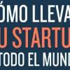 Cómo llevar tu StartUp a todo el mundo.