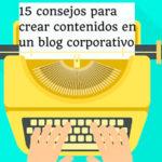 15 consejos para crear contenidos en un blog corporativo.