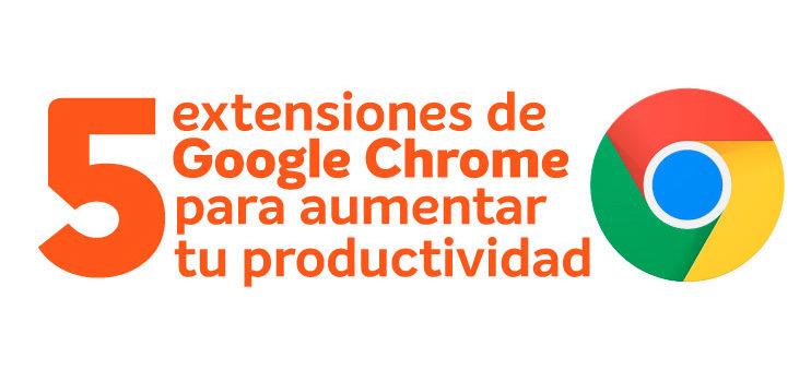 5 extensiones de Google Chrome que van a aumentar vuestra productividad